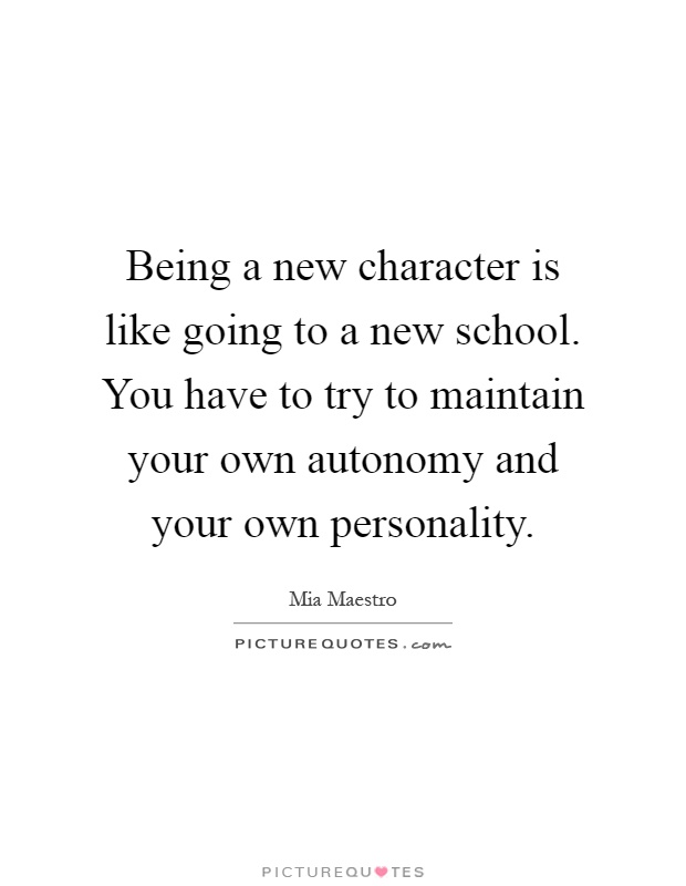 Being a new character is like going to a new school. You have to try to maintain your own autonomy and your own personality Picture Quote #1