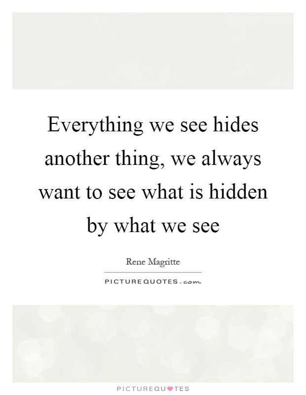 Everything we see hides another thing, we always want to see what is hidden by what we see Picture Quote #1