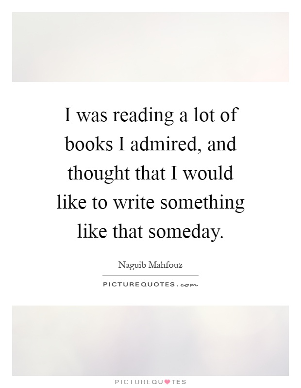 I was reading a lot of books I admired, and thought that I would like to write something like that someday Picture Quote #1