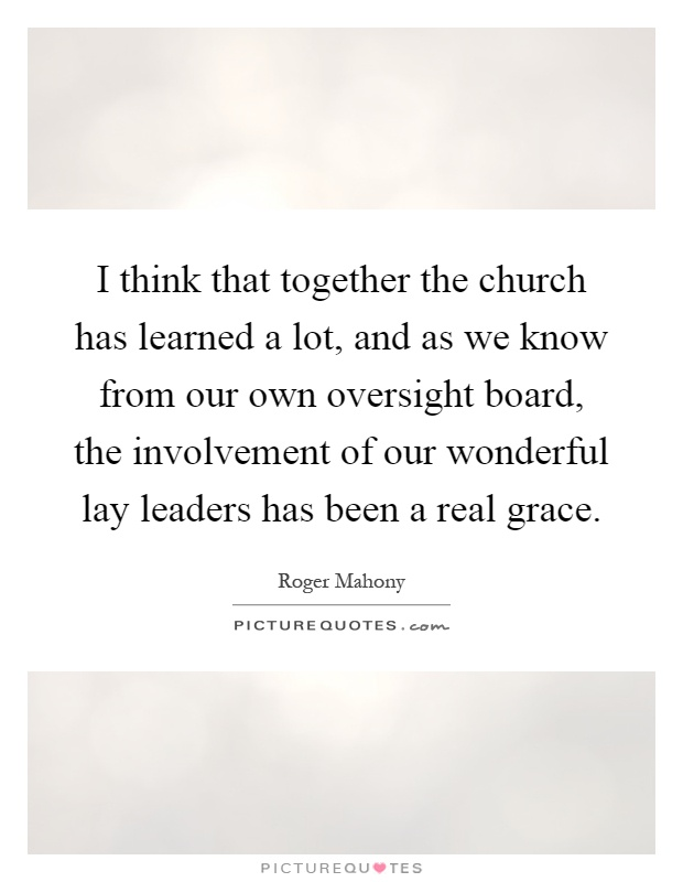 I think that together the church has learned a lot, and as we know from our own oversight board, the involvement of our wonderful lay leaders has been a real grace Picture Quote #1
