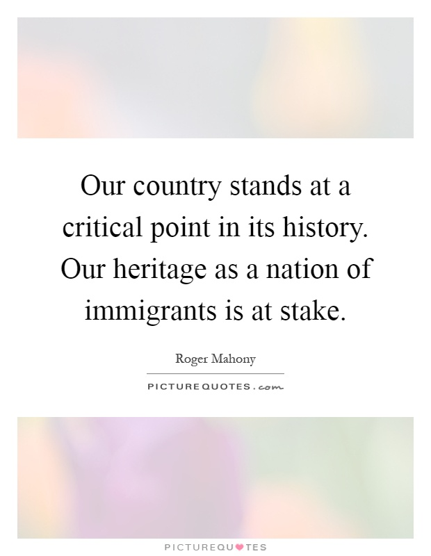 Our country stands at a critical point in its history. Our heritage as a nation of immigrants is at stake Picture Quote #1