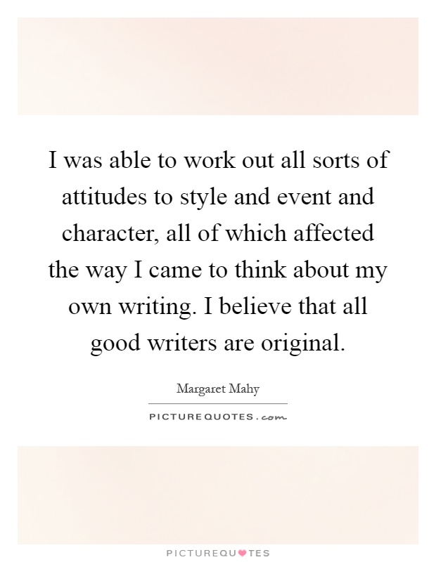 I was able to work out all sorts of attitudes to style and event and character, all of which affected the way I came to think about my own writing. I believe that all good writers are original Picture Quote #1