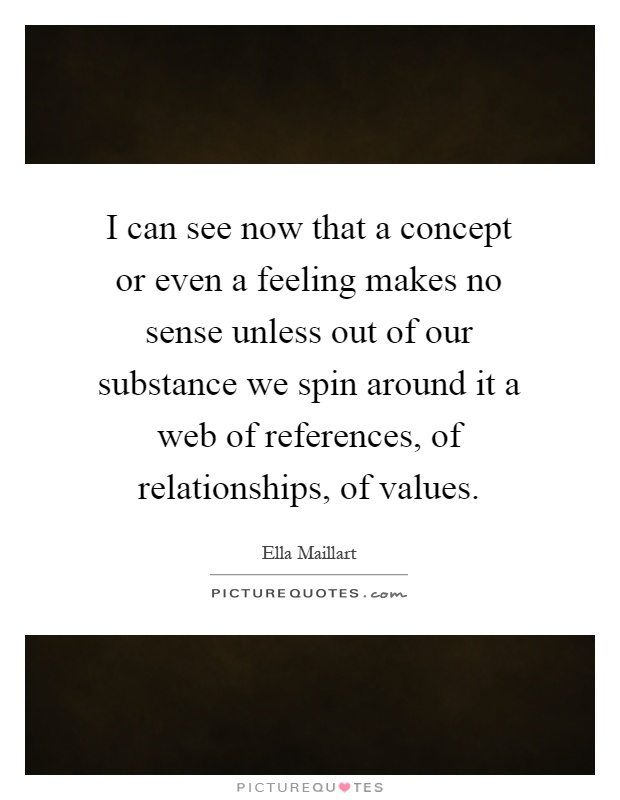 I can see now that a concept or even a feeling makes no sense unless out of our substance we spin around it a web of references, of relationships, of values Picture Quote #1