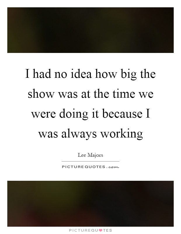 I had no idea how big the show was at the time we were doing it because I was always working Picture Quote #1