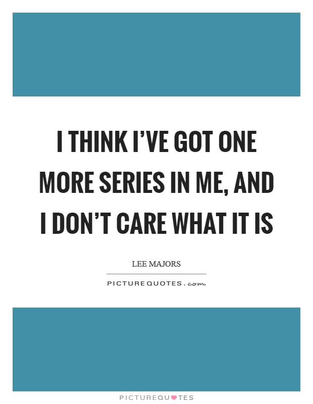 I think I've got one more series in me, and I don't care what it is Picture Quote #1