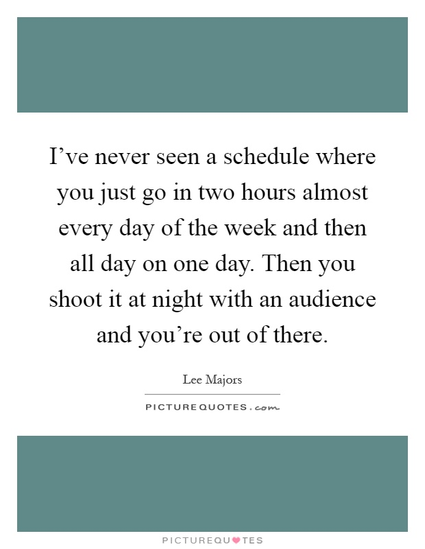 I've never seen a schedule where you just go in two hours almost every day of the week and then all day on one day. Then you shoot it at night with an audience and you're out of there Picture Quote #1