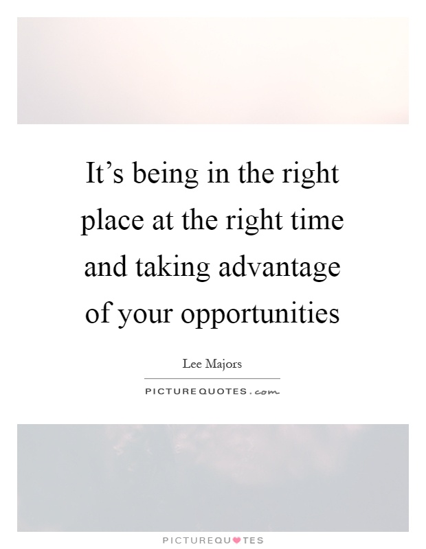 It's being in the right place at the right time and taking advantage of your opportunities Picture Quote #1