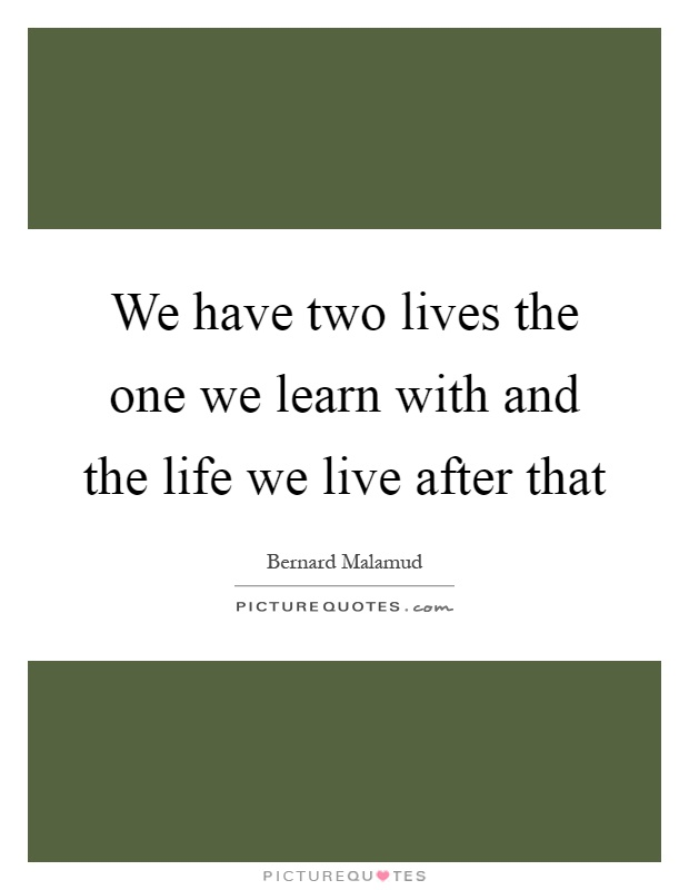 We have two lives the one we learn with and the life we live after that Picture Quote #1