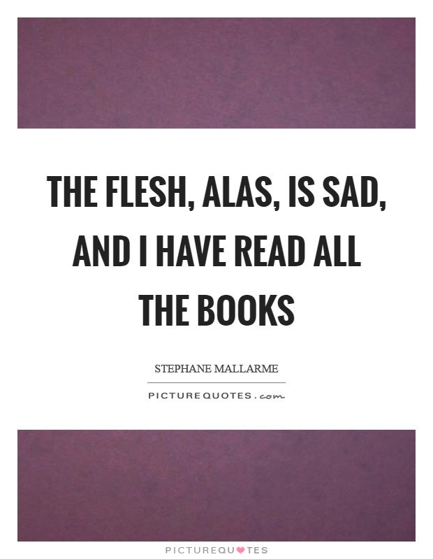 The flesh, alas, is sad, and I have read all the books Picture Quote #1