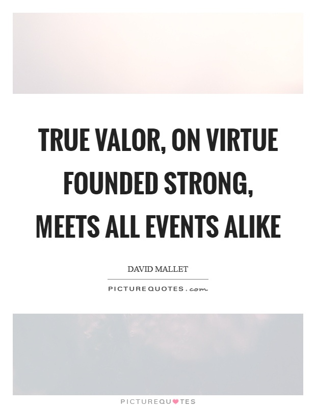 True valor, on virtue founded strong, meets all events alike Picture Quote #1