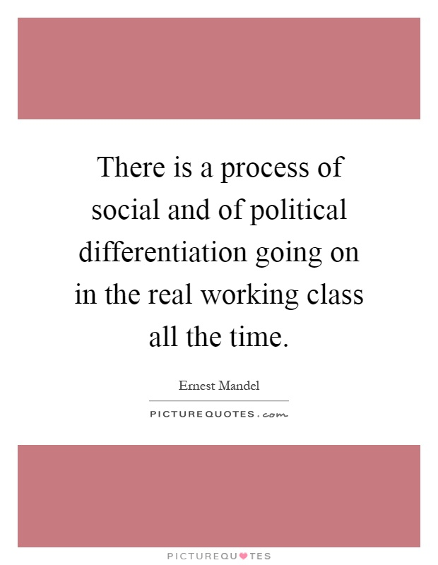 There is a process of social and of political differentiation going on in the real working class all the time Picture Quote #1
