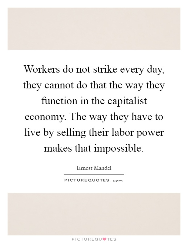 Workers do not strike every day, they cannot do that the way they function in the capitalist economy. The way they have to live by selling their labor power makes that impossible Picture Quote #1