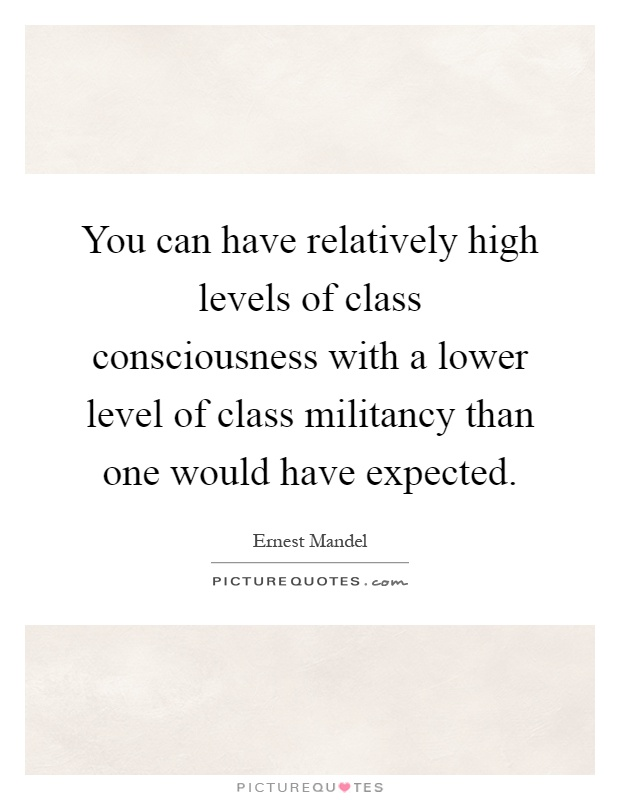 You can have relatively high levels of class consciousness with a lower level of class militancy than one would have expected Picture Quote #1