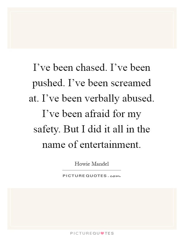 I've been chased. I've been pushed. I've been screamed at. I've been verbally abused. I've been afraid for my safety. But I did it all in the name of entertainment Picture Quote #1
