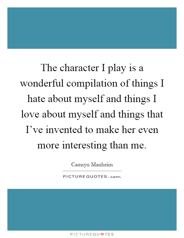 The character I play is a wonderful compilation of things I hate about myself and things I love about myself and things that I've invented to make her even more interesting than me Picture Quote #1