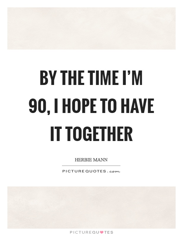 By the time I'm 90, I hope to have it together Picture Quote #1