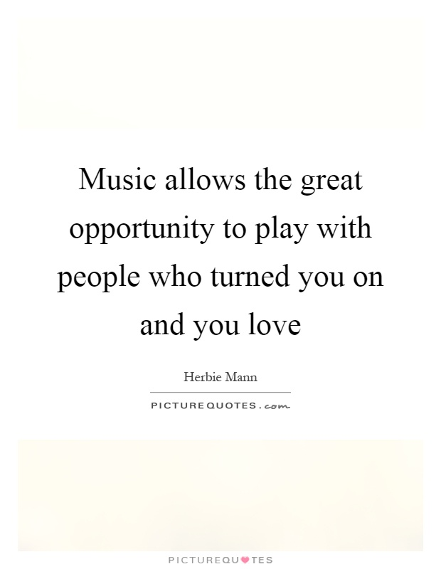 Music allows the great opportunity to play with people who turned you on and you love Picture Quote #1