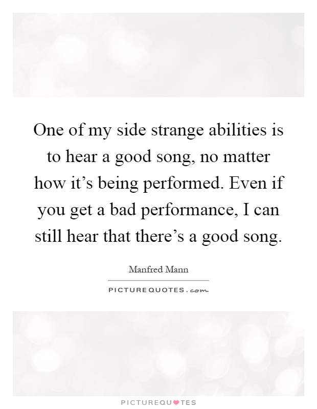 One of my side strange abilities is to hear a good song, no matter how it's being performed. Even if you get a bad performance, I can still hear that there's a good song Picture Quote #1