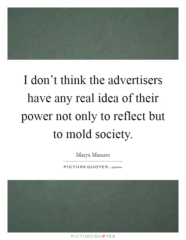 I don't think the advertisers have any real idea of their power not only to reflect but to mold society Picture Quote #1