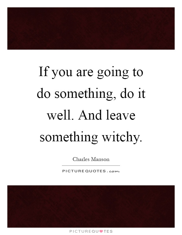 If you are going to do something, do it well. And leave something witchy Picture Quote #1