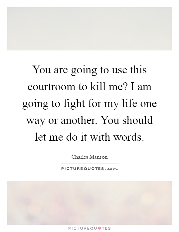 You are going to use this courtroom to kill me? I am going to fight for my life one way or another. You should let me do it with words Picture Quote #1