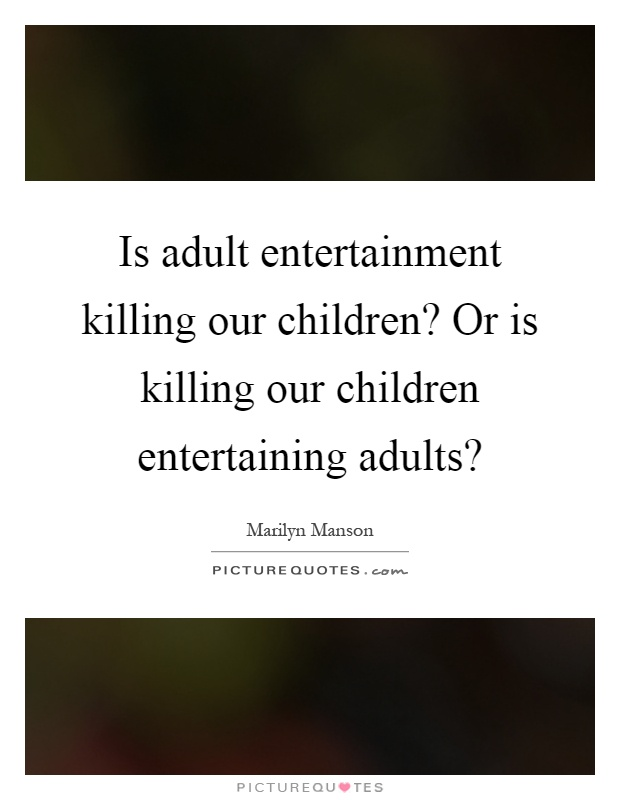 Is adult entertainment killing our children? Or is killing our children entertaining adults? Picture Quote #1