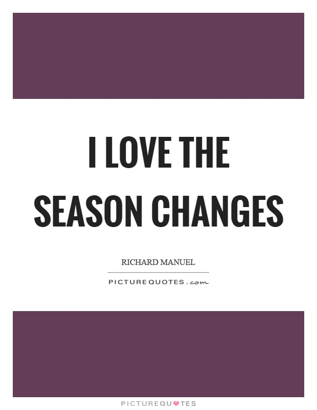 I love the season changes Picture Quote #1