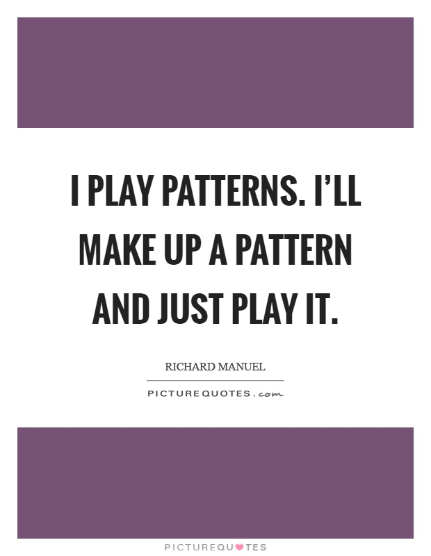 I play patterns. I'll make up a pattern and just play it Picture Quote #1