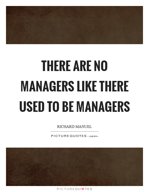There are no managers like there used to be managers ...