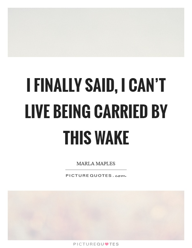 I finally said, I can't live being carried by this wake Picture Quote #1