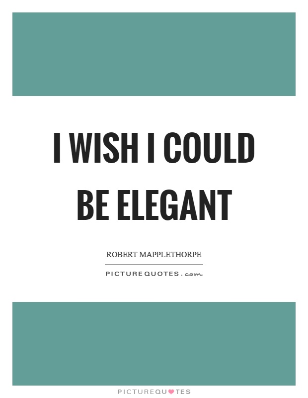 I wish I could be elegant Picture Quote #1