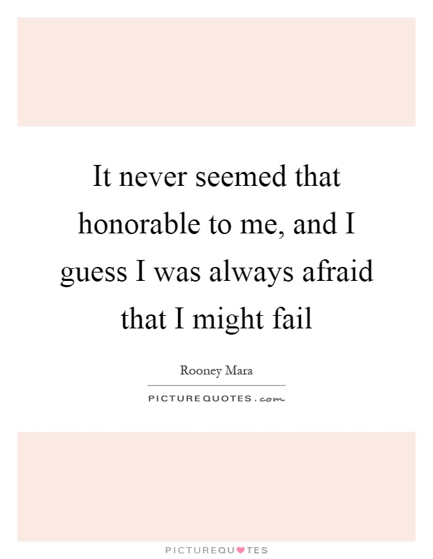 It never seemed that honorable to me, and I guess I was always afraid that I might fail Picture Quote #1