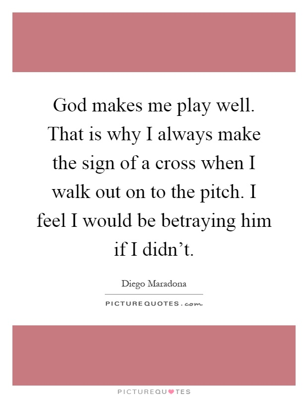 God makes me play well. That is why I always make the sign of a cross when I walk out on to the pitch. I feel I would be betraying him if I didn't Picture Quote #1