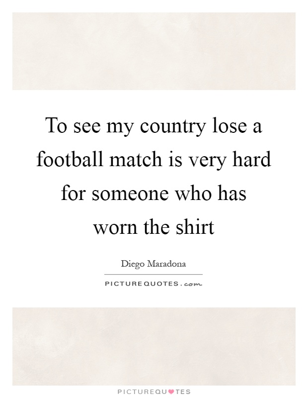 To see my country lose a football match is very hard for someone who has worn the shirt Picture Quote #1