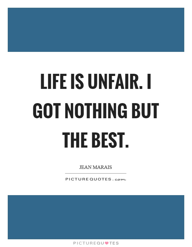 Life is unfair. I got nothing but the best Picture Quote #1