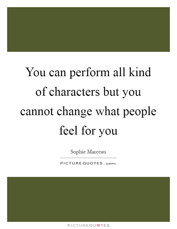You can perform all kind of characters but you cannot change what people feel for you Picture Quote #1