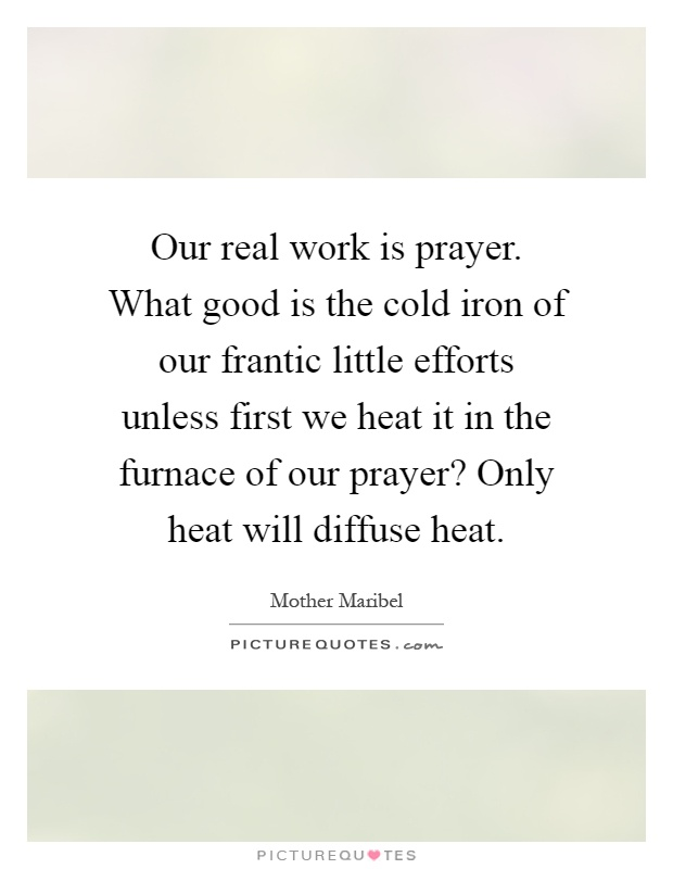 Our real work is prayer. What good is the cold iron of our frantic little efforts unless first we heat it in the furnace of our prayer? Only heat will diffuse heat Picture Quote #1