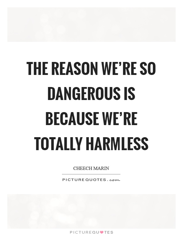 The reason we're so dangerous is because we're totally harmless Picture Quote #1
