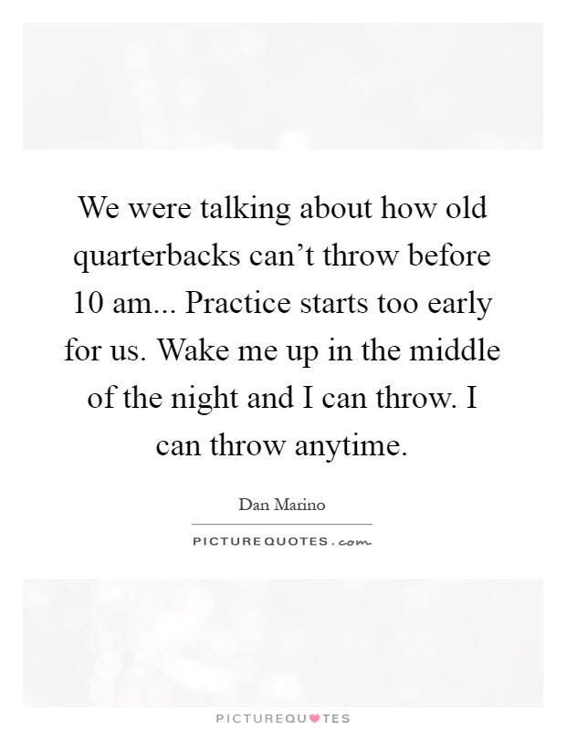 We were talking about how old quarterbacks can't throw before 10 am... Practice starts too early for us. Wake me up in the middle of the night and I can throw. I can throw anytime Picture Quote #1
