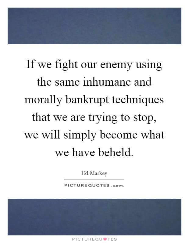 If we fight our enemy using the same inhumane and morally bankrupt techniques that we are trying to stop, we will simply become what we have beheld Picture Quote #1
