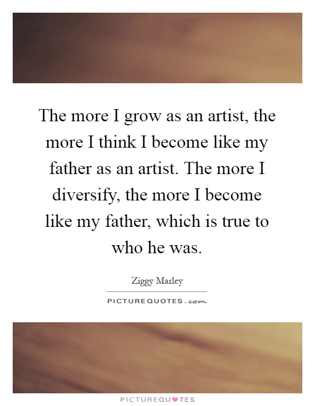 The more I grow as an artist, the more I think I become like my father as an artist. The more I diversify, the more I become like my father, which is true to who he was Picture Quote #1