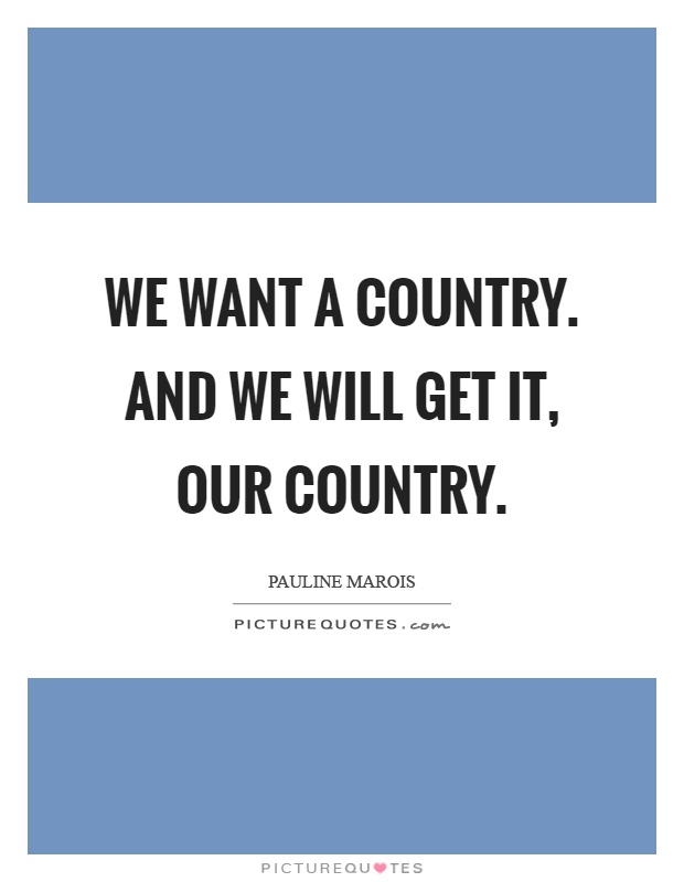 We want a country. And we will get it, our country Picture Quote #1
