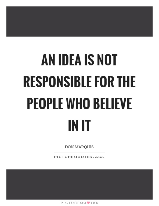 An idea is not responsible for the people who believe in it Picture Quote #1