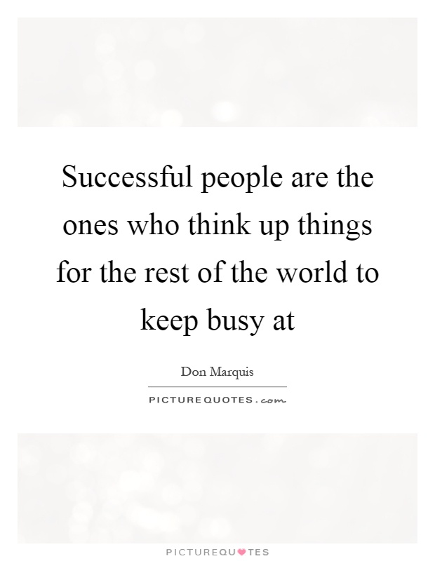 Successful people are the ones who think up things for the rest of the world to keep busy at Picture Quote #1