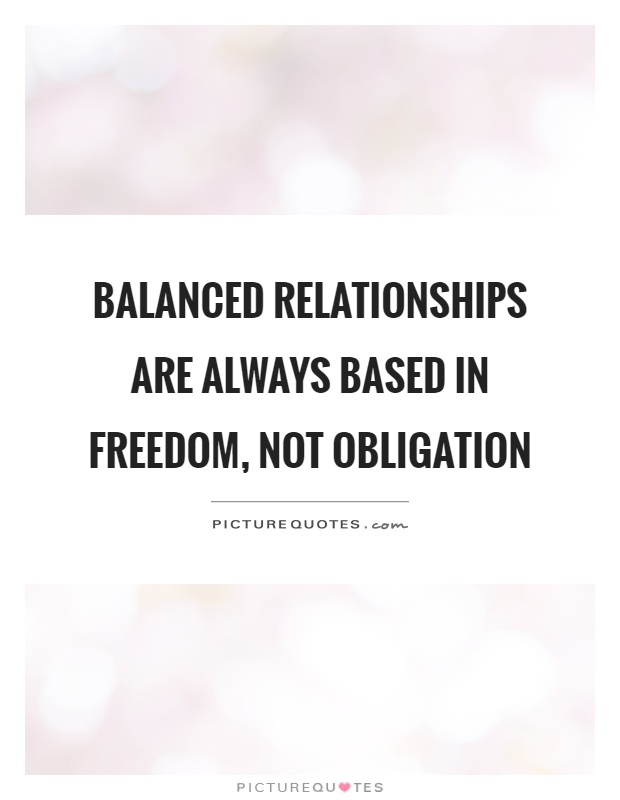 Balanced relationships are always based in freedom, not obligation Picture Quote #1