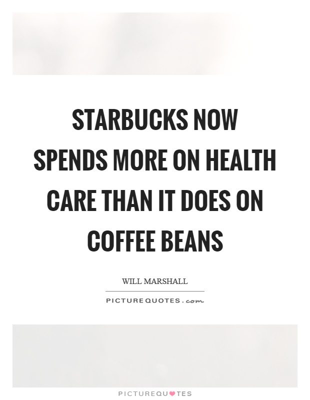 Starbucks now spends more on health care than it does on coffee beans Picture Quote #1