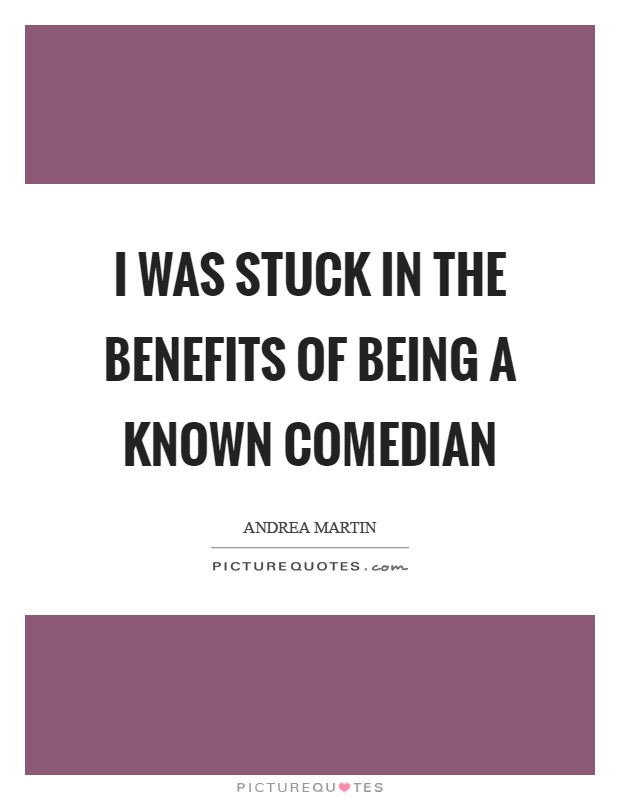 I was stuck in the benefits of being a known comedian Picture Quote #1