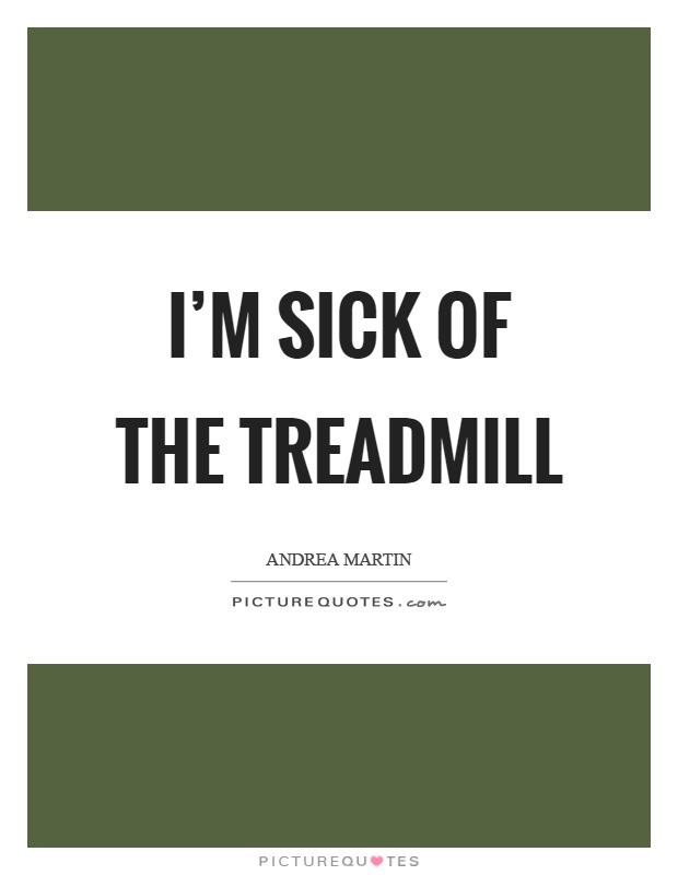 I'm sick of the treadmill Picture Quote #1
