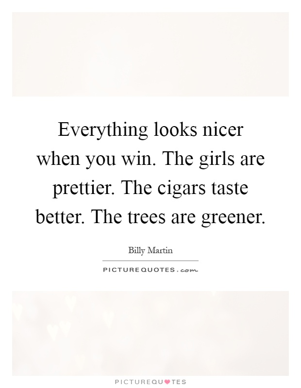 Everything looks nicer when you win. The girls are prettier. The cigars taste better. The trees are greener Picture Quote #1