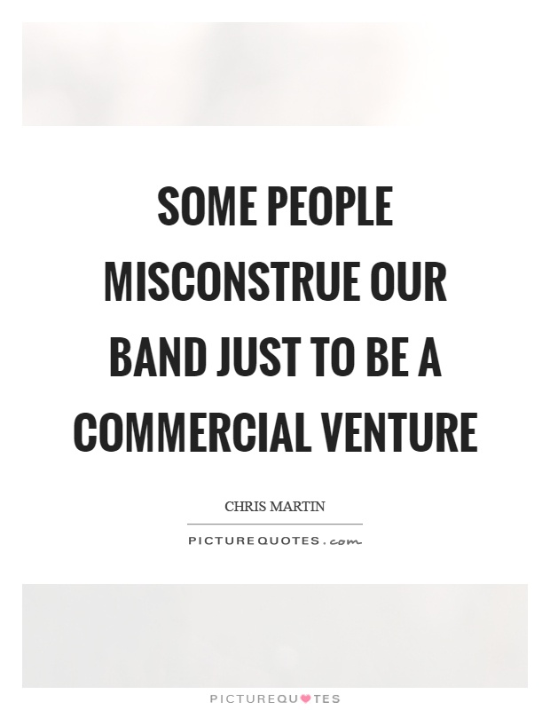 Some people misconstrue our band just to be a commercial venture Picture Quote #1